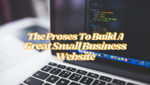 Tips For Business: The Proses To Build A Great Small Business Website