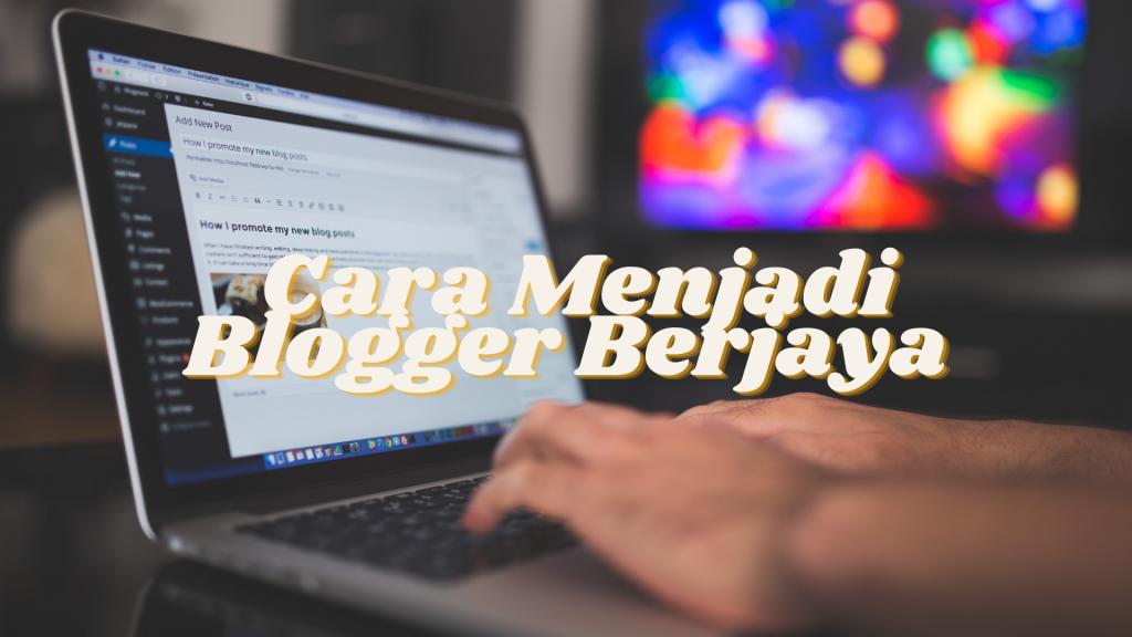 Cara Menjadi Blogger Berjaya: Tips Untuk Jadi Blogger Berjaya